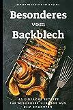 Besonderes vom Backblech: 45 einfache Rezepte für besondere Genüsse...