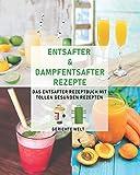 Entsafter & Dampfentsafter Rezepte: Das Entsafter Rezeptbuch mit...