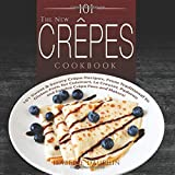 The New Crepes Cookbook: 101 Sweet & Savory Crepe Recipes, From...